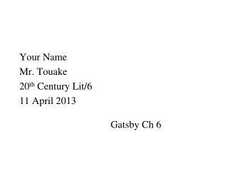 Your Name Mr. Touake 20 th  Century Lit/6 11 April 2013 Gatsby Ch 6