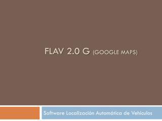 FLAV 2.0 G  (GOOGLE maPS)