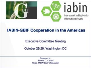 Presented by: Bonnie C. Carroll Head, IABIN GBIF Delegation