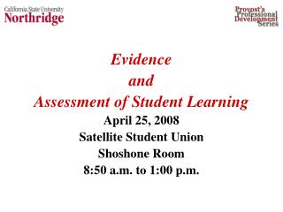 Evidence  and  Assessment of Student Learning April 25, 2008 Satellite Student Union Shoshone Room  8:50 a.m. to 1:00 p.