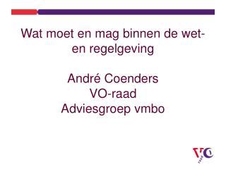 Wat moet en mag binnen de wet- en regelgeving Andr é Coenders VO-raad Adviesgroep vmbo