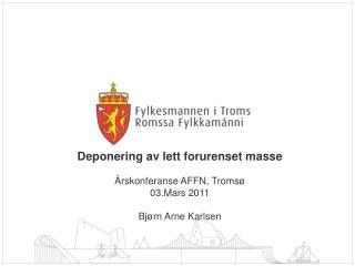 Deponering av lett forurenset masse Årskonferanse AFFN, Tromsø 03.Mars 2011 Bjørn Arne Karlsen