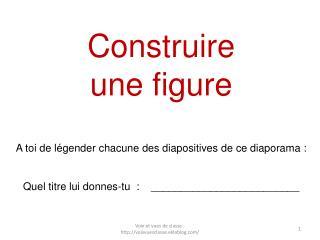 Construire  une figure A toi de légender chacune des diapositives de ce diaporama :