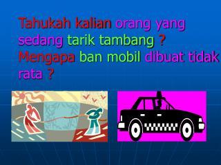 Tahukah kalian  orang yang sedang  tarik tambang  ? Mengapa  ban mobil  dibuat tidak rata  ?