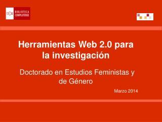 Herramientas Web 2.0 para la investigación Doctorado en Estudios Feministas y deGénero Marzo 2014
