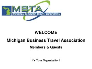 WELCOME  Michigan Business Travel Association  Members & Guests It's Your Organization!