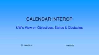 CALENDAR INTEROP UW's View on Objectives, Status & Obstacles