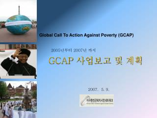 Global Call To Action Against Poverty (GCAP)          2005 년부터  2007 년 까지 GCAP  사업보고 및 계획