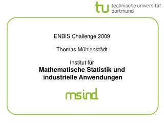 ENBIS Challenge 2009 Thomas Mühlenstädt Institut für Mathematische Statistik und