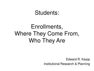 Students: Enrollments, Where They Come From, Who They Are