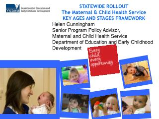 STATEWIDE ROLLOUT The Maternal  Child Health Service KEY AGES AND STAGES FRAMEWORK Helen Cunningham Senior Program Polic