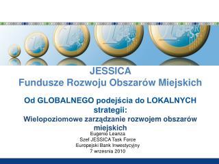 JESSICA  Fundusze Rozwoju Obszarów Miejskich Od GLOBALNEGO podejścia do LOKALNYCH stra t egii :