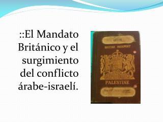 ::El Mandato Británico y el surgimiento del conflicto árabe-israelí.