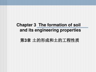 Chapter  3   The formation of soil  and its  e ngineering properties 第 3 章 土的形成和土的工程性质