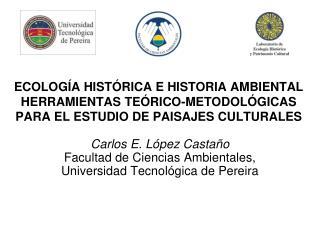 Carlos E. López Castaño  Facultad de Ciencias Ambientales, Universidad Tecnológica de Pereira