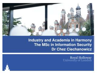 Industry and Academia in Harmony The MSc in Information Security Dr Chez Ciechanowicz