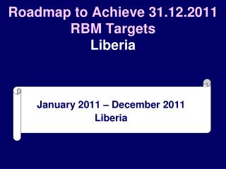 Roadmap to Achieve 31.12.2011 RBM Targets Liberia