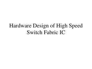 Hardware Design of High Speed Switch Fabric IC