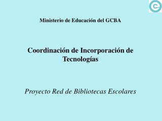 Ministerio de Educación del GCBA Coordinación de Incorporación de Tecnologías