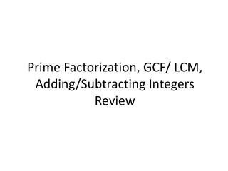 Prime Factorization, GCF/ LCM, Adding/Subtracting Integers Review