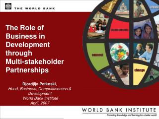 Djordjija Petkoski, Head, Business, Competitiveness & Development  World Bank Institute