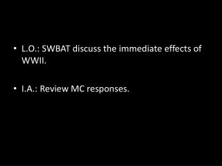 L.O.: SWBAT discuss the immediate effects of WWII. I.A.: Review MC responses.