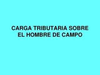 CARGA TRIBUTARIA SOBRE EL HOMBRE DE CAMPO