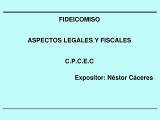 FIDEICOMISO ASPECTOS LEGALES Y FISCALES C.P.C.E.C Expositor: Néstor Cáceres