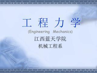工 程 力 学 ( Engineering  Mechanics ) 江西蓝天学院 机械工程系