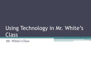 Using Technology in Mr. White's Class