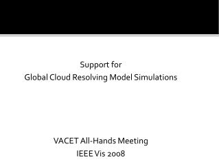 Support for  Global Cloud Resolving Model Simulations VACET All-Hands Meeting IEEE Vis 2008