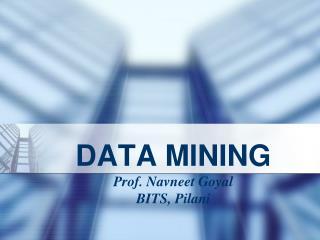 DATA MINING Prof. Navneet Goyal BITS, Pilani