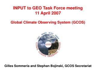 INPUT to GEO Task Force meeting 11 April 2007 Global Climate Observing System (GCOS)