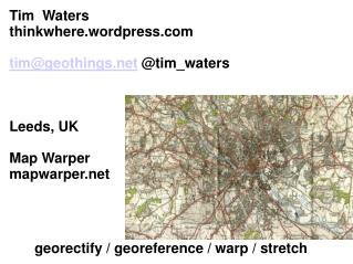 Tim  Waters thinkwhere.wordpress tim@geothings  @tim_waters Leeds, UK Map Warper