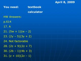 April 8, 2009 You need:textbook calculator HW Answers: p.614 17. A 21. (5w + 1)(w – 2)
