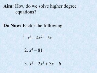 Aim:  How do we solve higher degree            equations?