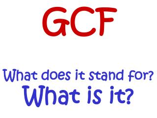 GCF What does it stand for?  What is it?