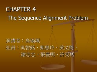 CHAPTER 4 The Sequence Alignment Problem 演講者:高瑜珮 組員:吳智銘、鄭惠玲、黃文勝、           謝志忠、張豊明、許雯琇