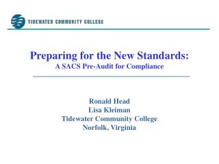 Preparing for the New Standards: A SACS Pre-Audit for Compliance    Ronald Head Lisa Kleiman Tidewater Community College