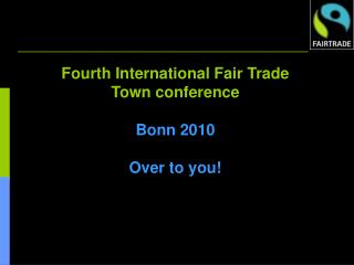 Fourth International Fair Trade Town conference Bonn 2010 Over to you!