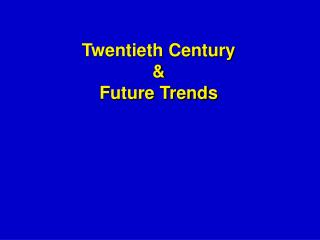 Twentieth Century  &  Future Trends