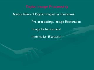 Digital Image Processing 	Manipulation of Digital Images by computers.