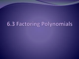 6.3 Factoring Polynomials