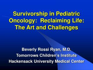 Survivorship in Pediatric Oncology:  Reclaiming Life:  The Art and Challenges