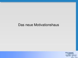 Das neue Motivationshaus