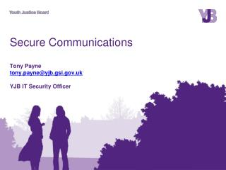 Secure Communications Tony Payne tony.payne@yjb.gsi.uk YJB IT Security Officer