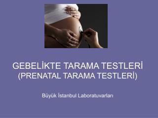 GEBELİKTE TARAMA TESTLERİ (PRENATAL TARAMA TESTLERİ)