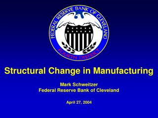 Structural Change in Manufacturing Mark Schweitzer Federal Reserve Bank of Cleveland April 27, 2004