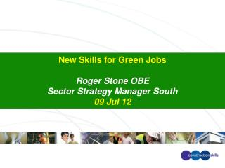 New Skills for Green Jobs Roger Stone OBE Sector Strategy Manager South 09 Jul 12