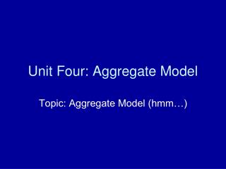Unit Four: Aggregate Model